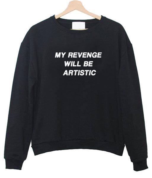 my revenge will be artistic Unisex Sweatshirts