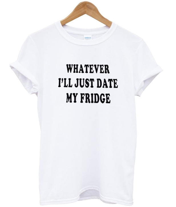 whatever ill just date my fridge tshirt