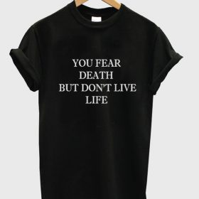 you fear death but dont live life tshirt