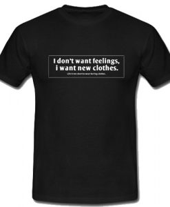 I Don't Want Feelings I Want New Clothes T-Shirt