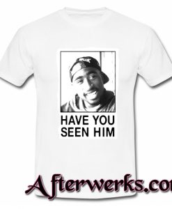 tupac have you seen him t-shirt