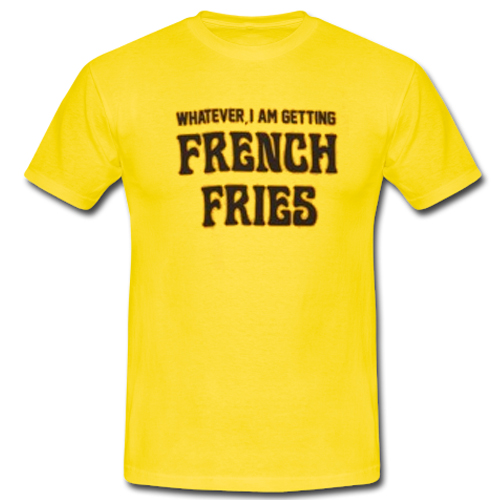 Whatever I Am French Fries T shirt