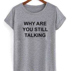 Why are you still talking tshirt