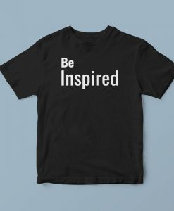 Be inspired, shirt with words, slogan t shirts, urban t shirts, unique t shirts, awesome t shirts, t shirts for men and women